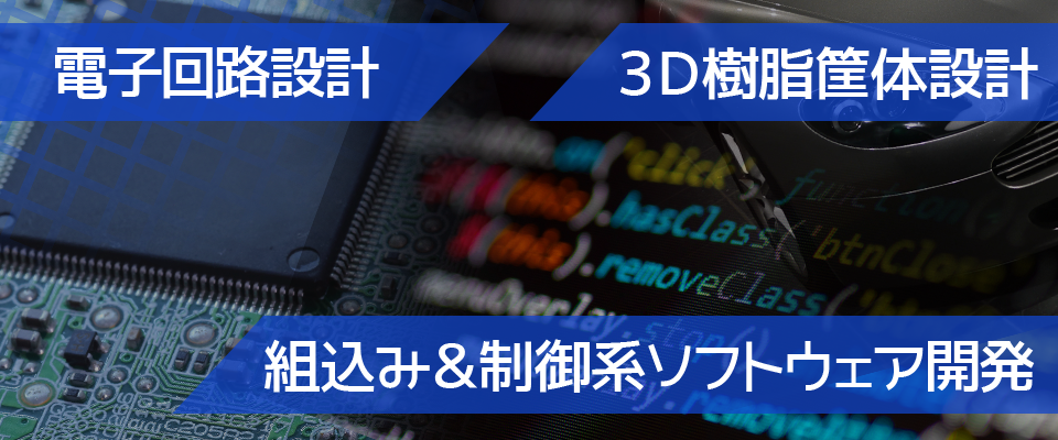 電子回路設計、組み込み制御系ソフトウェア開発、3D樹脂筐体設計